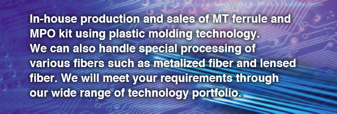 In-house production and sales of MT ferrule and MPO kit using plastic molding technology. We can also handle special processing of various fibers such as metalized fiber and lensed fiber. We will meet your requirements through our wide range of technology portfolio.